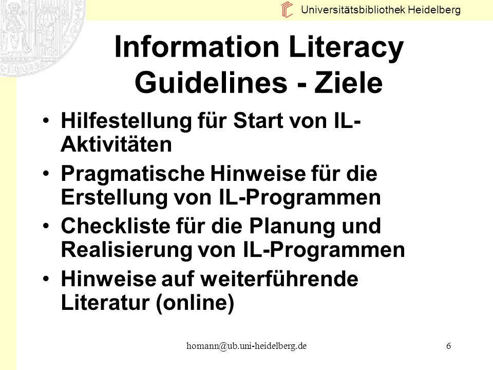 Universitätsbibliothek Heidelberg homann@ub.uni-heidelberg.de6 Information Literacy Guidelines - Ziele Hilfestellung für Start von IL- Aktivitäten Pra