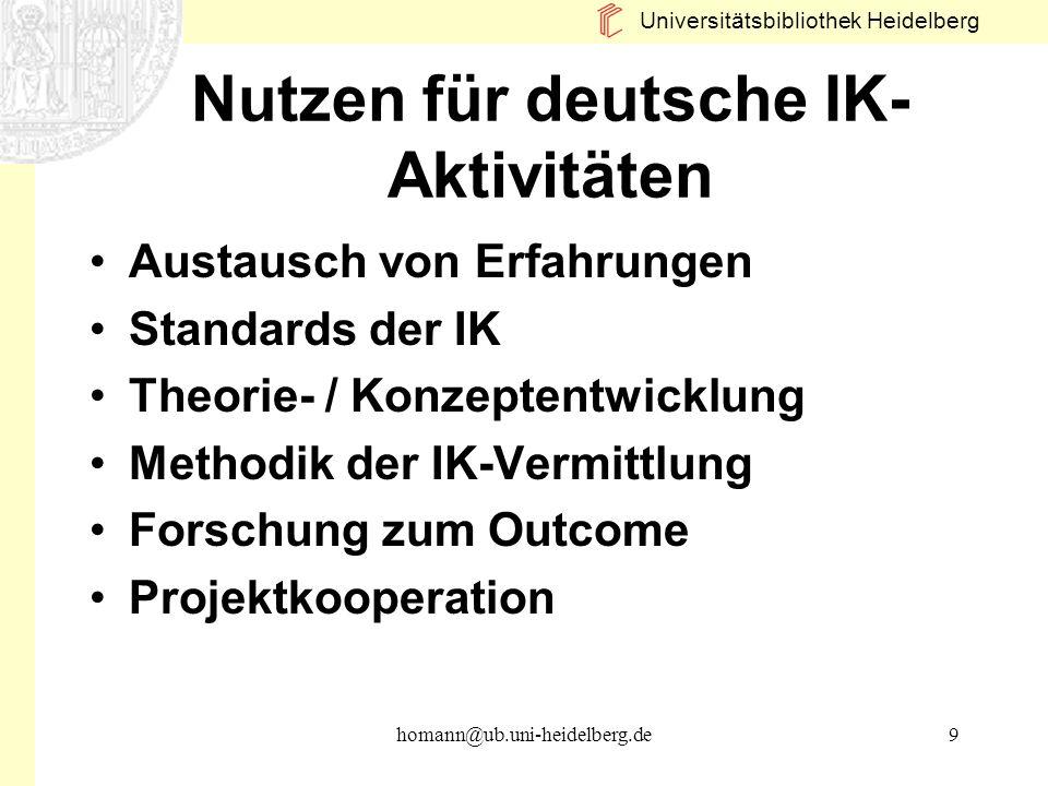 Universitätsbibliothek Heidelberg homann@ub.uni-heidelberg.de9 Nutzen für deutsche IK- Aktivitäten Austausch von Erfahrungen Standards der IK Theorie-
