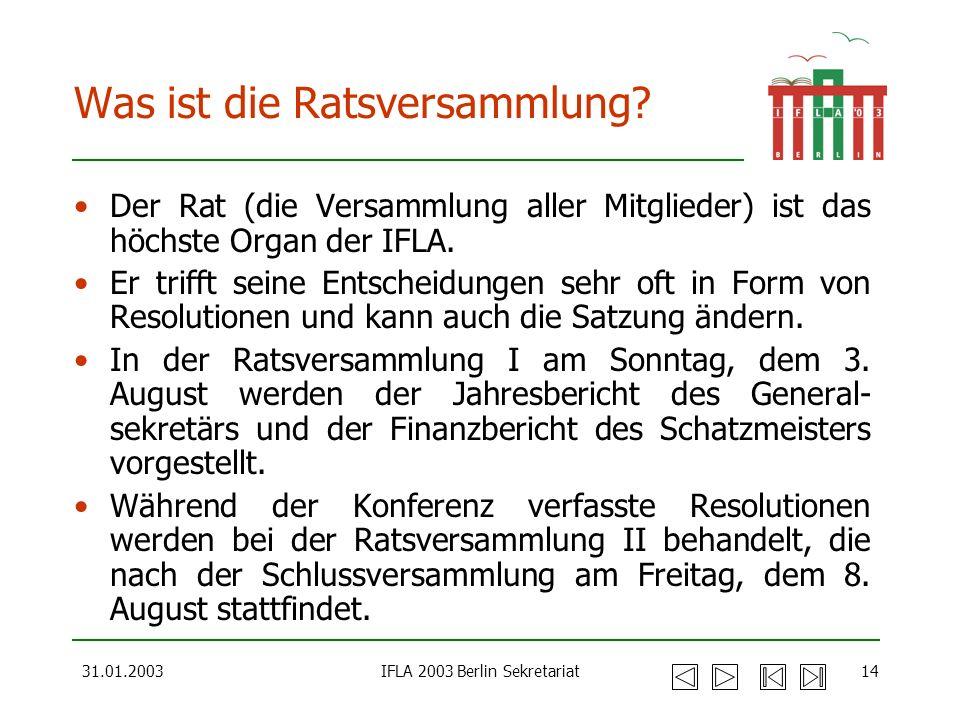 31.01.2003IFLA 2003 Berlin Sekretariat14 Was ist die Ratsversammlung? Der Rat (die Versammlung aller Mitglieder) ist das höchste Organ der IFLA. Er tr