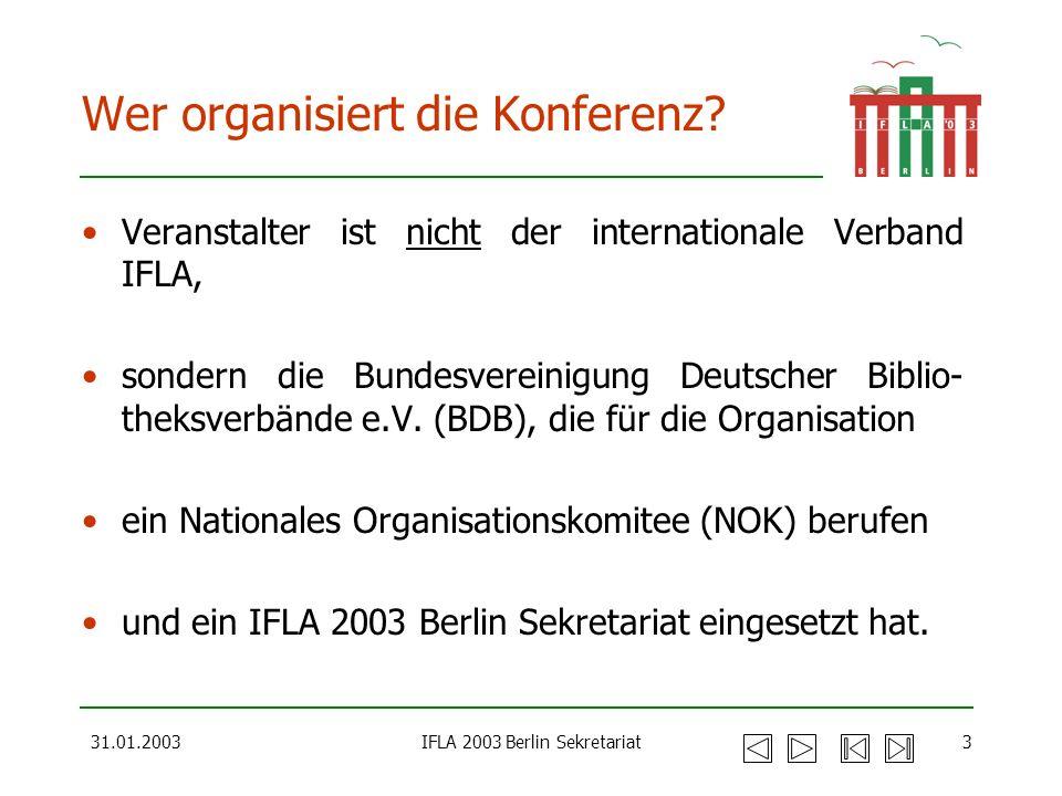31.01.2003IFLA 2003 Berlin Sekretariat3 Wer organisiert die Konferenz? Veranstalter ist nicht der internationale Verband IFLA, sondern die Bundesverei