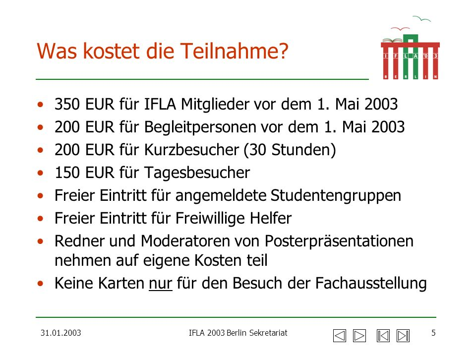 31.01.2003IFLA 2003 Berlin Sekretariat5 Was kostet die Teilnahme? 350 EUR für IFLA Mitglieder vor dem 1. Mai 2003 200 EUR für Begleitpersonen vor dem