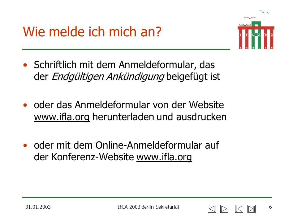 31.01.2003IFLA 2003 Berlin Sekretariat6 Wie melde ich mich an? Schriftlich mit dem Anmeldeformular, das der Endgültigen Ankündigung beigefügt ist oder