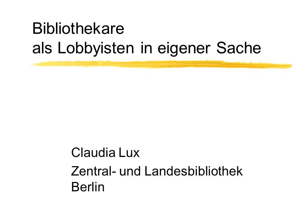 Bibliothekare als Lobbyisten in eigener Sache Claudia Lux Zentral- und Landesbibliothek Berlin