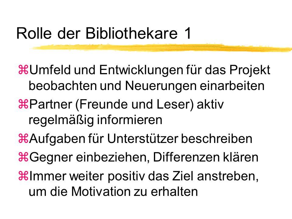 Rolle der Bibliothekare 1 zUmfeld und Entwicklungen für das Projekt beobachten und Neuerungen einarbeiten zPartner (Freunde und Leser) aktiv regelmäßig informieren zAufgaben für Unterstützer beschreiben zGegner einbeziehen, Differenzen klären zImmer weiter positiv das Ziel anstreben, um die Motivation zu erhalten