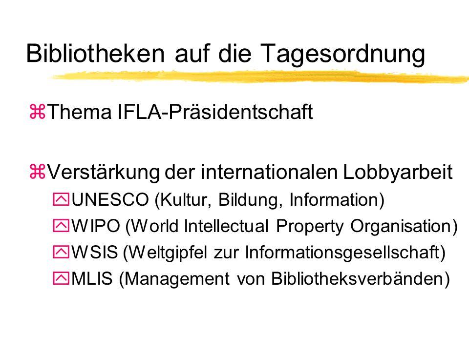 Bibliotheken auf die Tagesordnung zThema IFLA-Präsidentschaft zVerstärkung der internationalen Lobbyarbeit yUNESCO (Kultur, Bildung, Information) yWIPO (World Intellectual Property Organisation) yWSIS (Weltgipfel zur Informationsgesellschaft) yMLIS (Management von Bibliotheksverbänden)