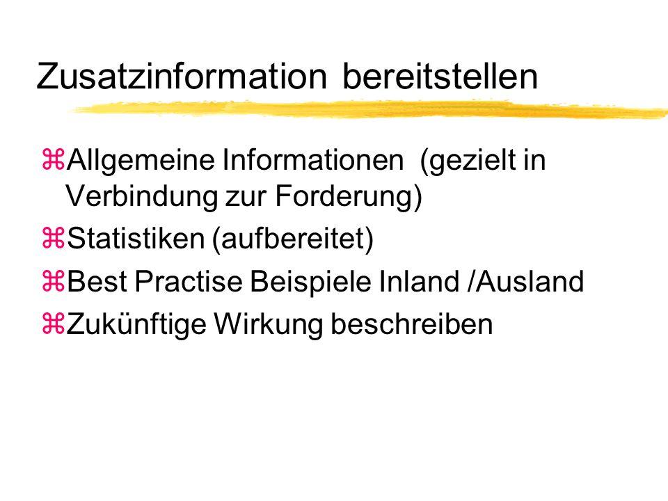 Zusatzinformation bereitstellen zAllgemeine Informationen (gezielt in Verbindung zur Forderung) zStatistiken (aufbereitet) zBest Practise Beispiele Inland /Ausland zZukünftige Wirkung beschreiben