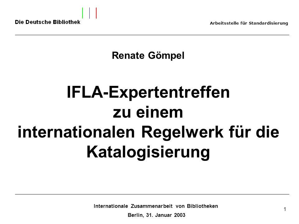Internationale Zusammenarbeit von Bibliotheken Berlin, 31. Januar 2003 1 Renate Gömpel IFLA-Expertentreffen zu einem internationalen Regelwerk für die
