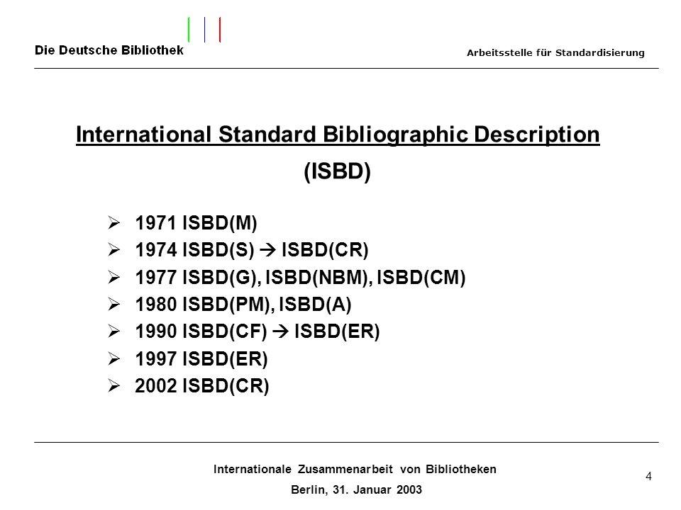 Internationale Zusammenarbeit von Bibliotheken Berlin, 31. Januar 2003 4 International Standard Bibliographic Description (ISBD) 1971 ISBD(M) 1974 ISB