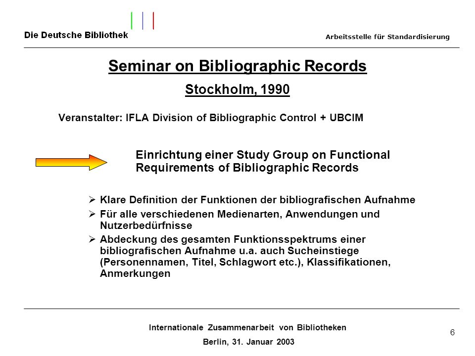 Internationale Zusammenarbeit von Bibliotheken Berlin, 31. Januar 2003 6 Seminar on Bibliographic Records Stockholm, 1990 Veranstalter: IFLA Division
