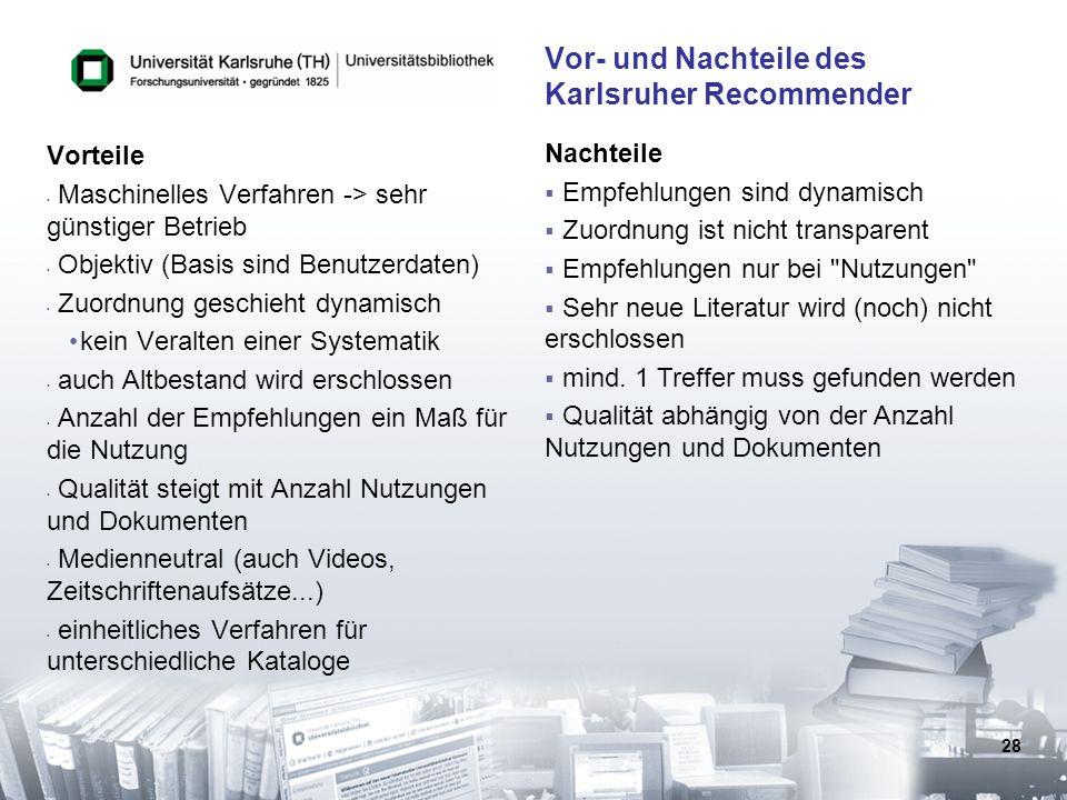 28 Vor- und Nachteile des Karlsruher Recommender Vorteile Maschinelles Verfahren -> sehr günstiger Betrieb Objektiv (Basis sind Benutzerdaten) Zuordnu