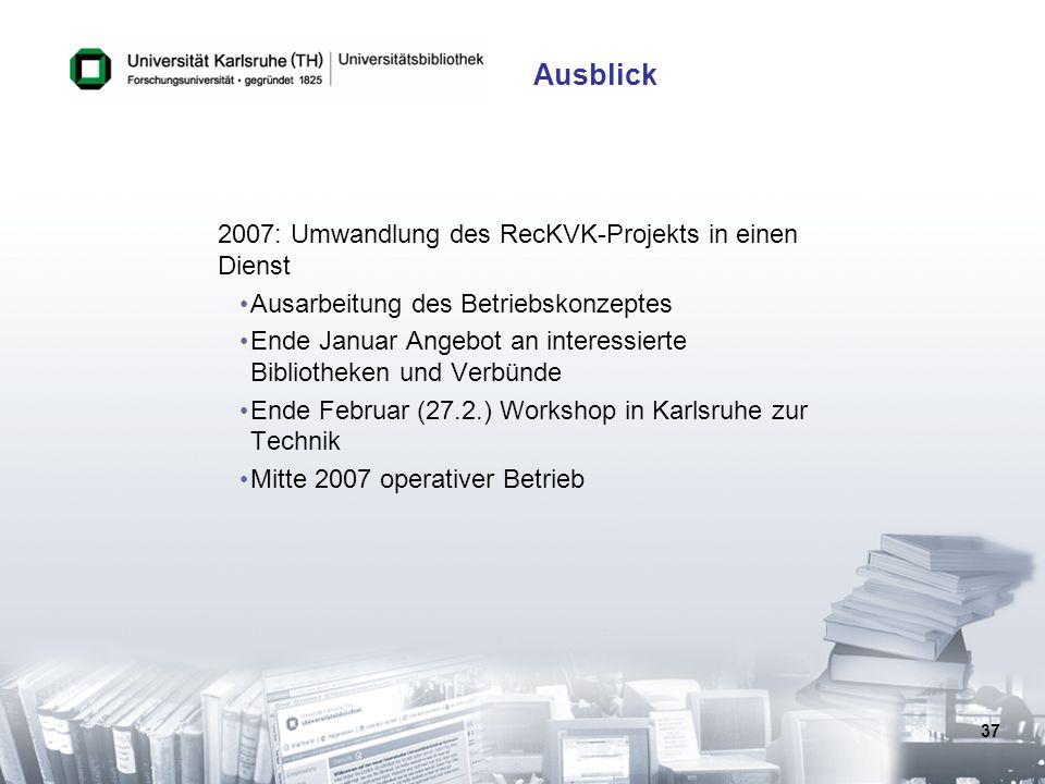 37 Ausblick 2007: Umwandlung des RecKVK-Projekts in einen Dienst Ausarbeitung des Betriebskonzeptes Ende Januar Angebot an interessierte Bibliotheken