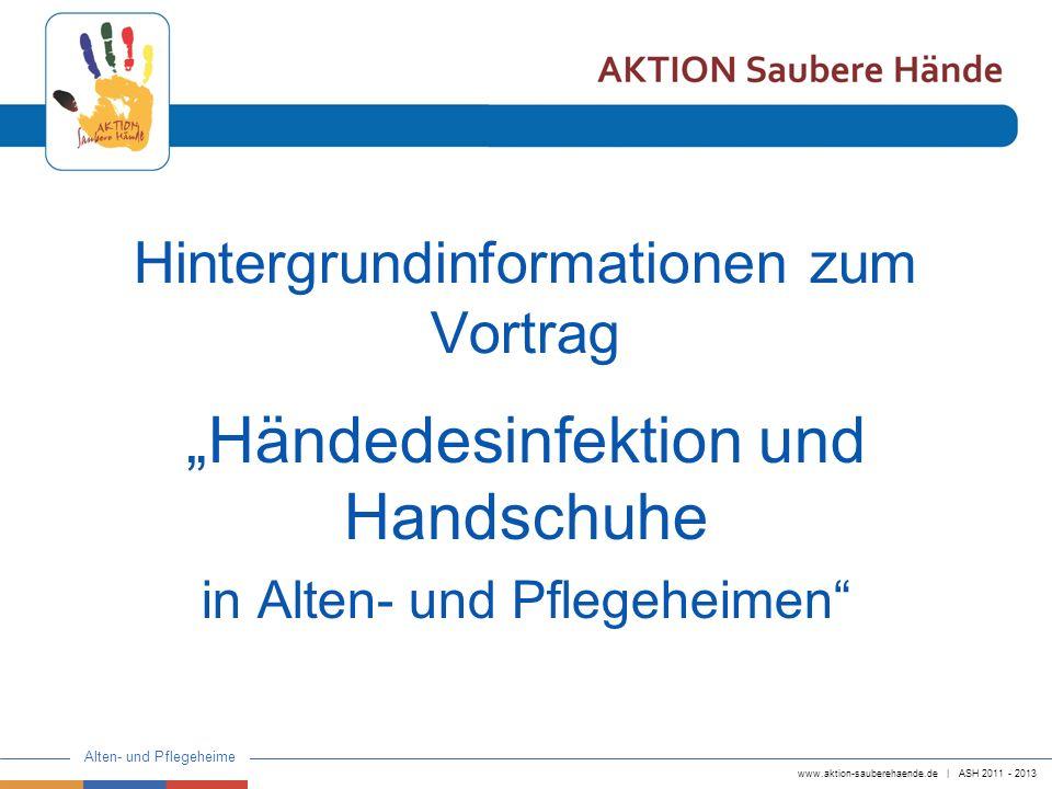 www.aktion-sauberehaende.de | ASH 2011 - 2013 Alten- und Pflegeheime Hintergrundinformationen zum Vortrag Händedesinfektion und Handschuhe in Alten- und Pflegeheimen