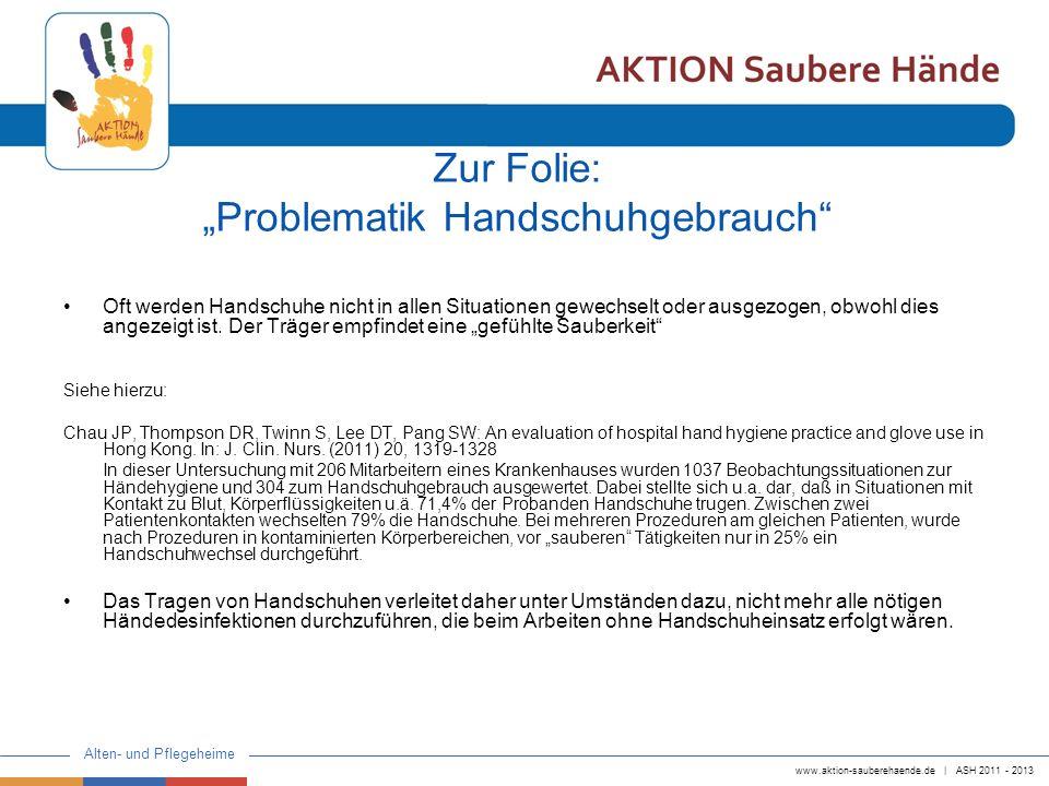 www.aktion-sauberehaende.de | ASH 2011 - 2013 Alten- und Pflegeheime Zur Folie: Problematik Handschuhgebrauch Oft werden Handschuhe nicht in allen Situationen gewechselt oder ausgezogen, obwohl dies angezeigt ist.