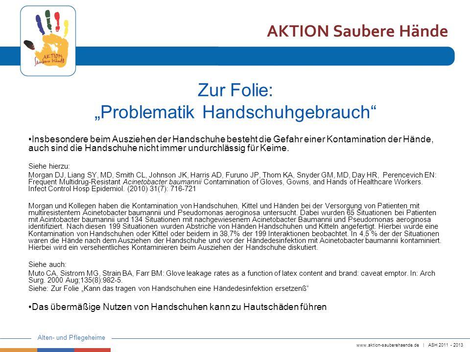 www.aktion-sauberehaende.de | ASH 2011 - 2013 Alten- und Pflegeheime Zur Folie: Problematik Handschuhgebrauch Insbesondere beim Ausziehen der Handschuhe besteht die Gefahr einer Kontamination der Hände, auch sind die Handschuhe nicht immer undurchlässig für Keime.