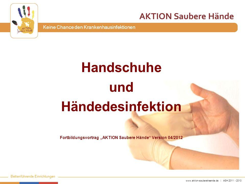 www.aktion-sauberehaende.de | ASH 2011 - 2013 Bettenführende Einrichtungen Keine Chance den Krankenhausinfektionen Handschuhe müssen laut TRBA 250 (Technische Regeln für den Umgang mit biologischen Arbeitsstoffen) vom Arbeitgeber zur Verfügung gestellt werden.