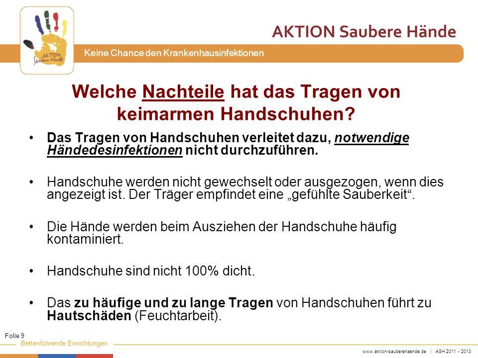 www.aktion-sauberehaende.de | ASH 2011 - 2013 Bettenführende Einrichtungen Keine Chance den Krankenhausinfektionen Materialbeanspruchung von keimarmen Handschuhen im klinischen Alltag – Dichtemessung Handschuh Typunbenutztbenutzt n HSundichtn HSundicht Hoher Latexanteil990 (0%)970 (0%) Niedriger Latexanteil 2915 (1,7%)31918 (5,6%) Latex frei3154 (1,3%)29537 (12,5%) Summe7059 (1,3%)71155 (7,7%) Muto CA et al.
