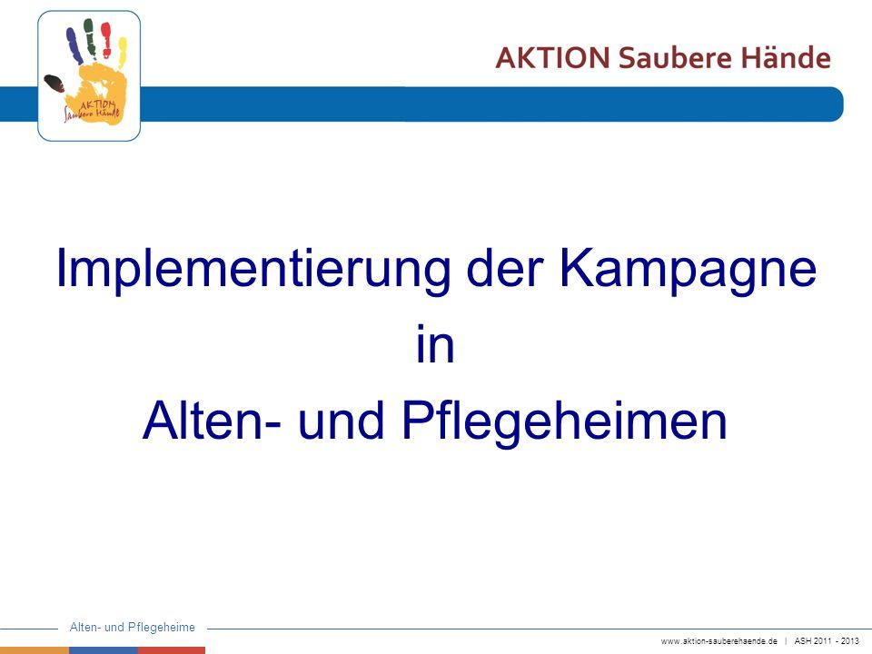 www.aktion-sauberehaende.de | ASH 2011 - 2013 Alten- und Pflegeheime ZIEL der Implementierung Umsetzung der Kampagne im Sinne eines QM-Projektes Langfristige Implementierung