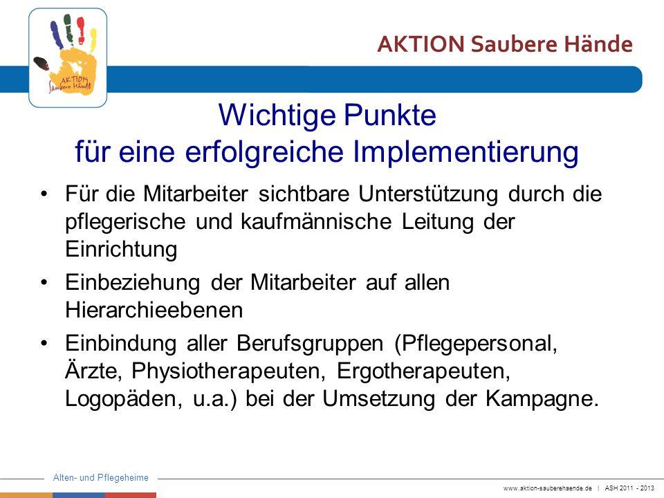 www.aktion-sauberehaende.de | ASH 2011 - 2013 Alten- und Pflegeheime Wichtige Punkte für eine erfolgreiche Implementierung Für die Mitarbeiter sichtba