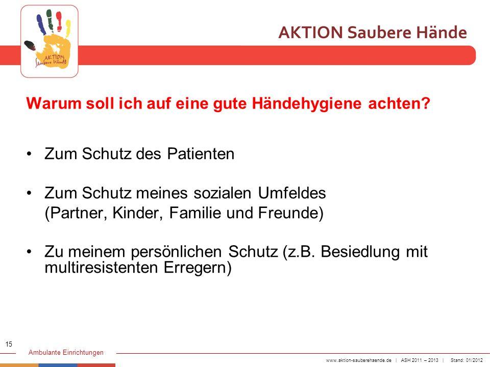 www.aktion-sauberehaende.de | ASH 2011 – 2013 | Stand: 01/2012 Ambulante Einrichtungen Warum soll ich auf eine gute Händehygiene achten? Zum Schutz de