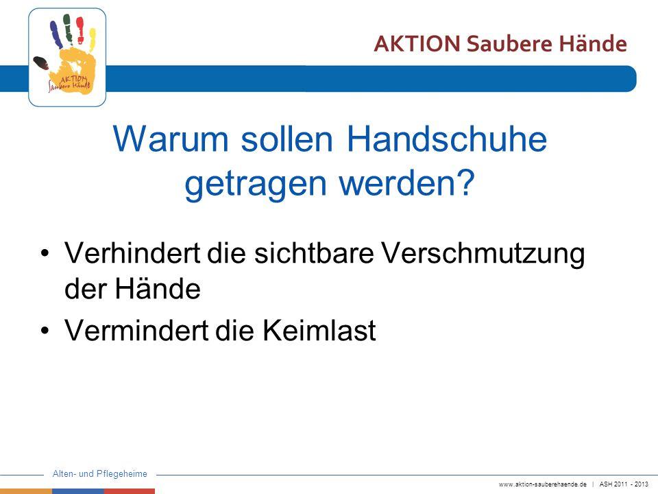www.aktion-sauberehaende.de | ASH 2011 - 2013 Alten- und Pflegeheime Warum sollen Handschuhe getragen werden? Verhindert die sichtbare Verschmutzung d