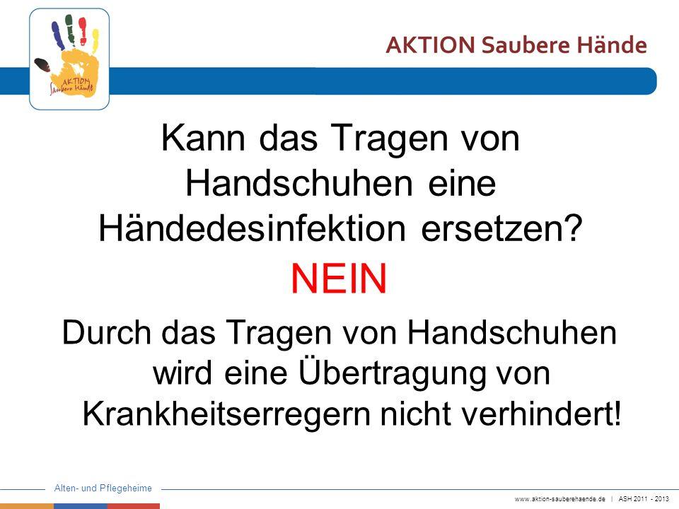 www.aktion-sauberehaende.de | ASH 2011 - 2013 Alten- und Pflegeheime Kann das Tragen von Handschuhen eine Händedesinfektion ersetzen? NEIN Durch das T