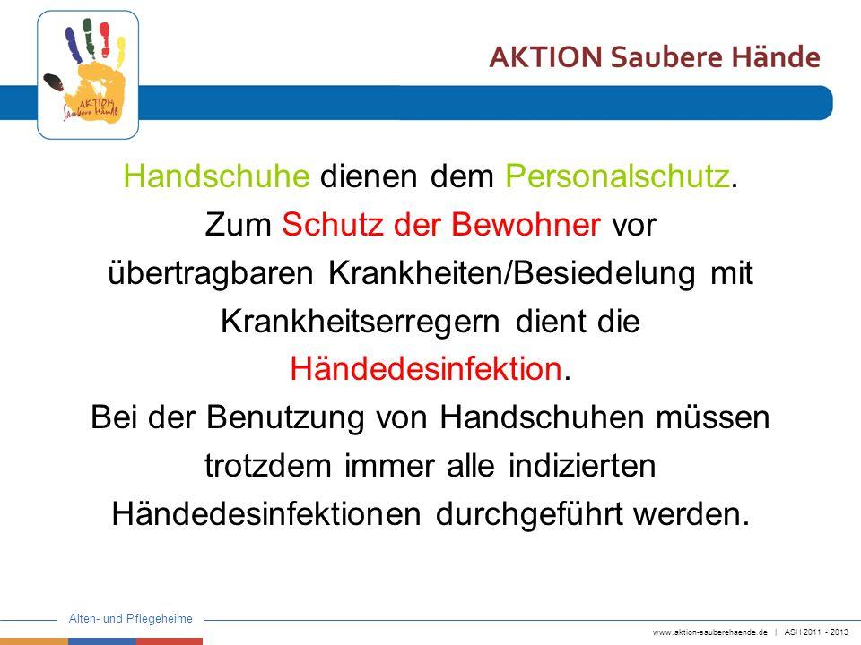 www.aktion-sauberehaende.de | ASH 2011 - 2013 Alten- und Pflegeheime Problematik Handschuhgebrauch Handschuhe werden in Situationen getragen, in denen keine Verschmutzung der Hände mit infektiösen Material zu erwarten ist (Personalschutz) Handschuhe werden nicht gewechselt oder ausgezogen, wenn dies angezeigt ist.