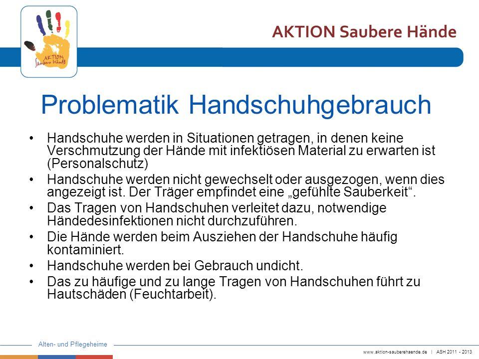 www.aktion-sauberehaende.de | ASH 2011 - 2013 Alten- und Pflegeheime Handschuhe sollen nach sinnvoller Indikationsstellung eingesetzt werden Vor dem Entnehmen der Handschuhe und dem Anziehen, sowie nach Ablegen der Handschuhe muss eine Händedesinfektion erfolgen.