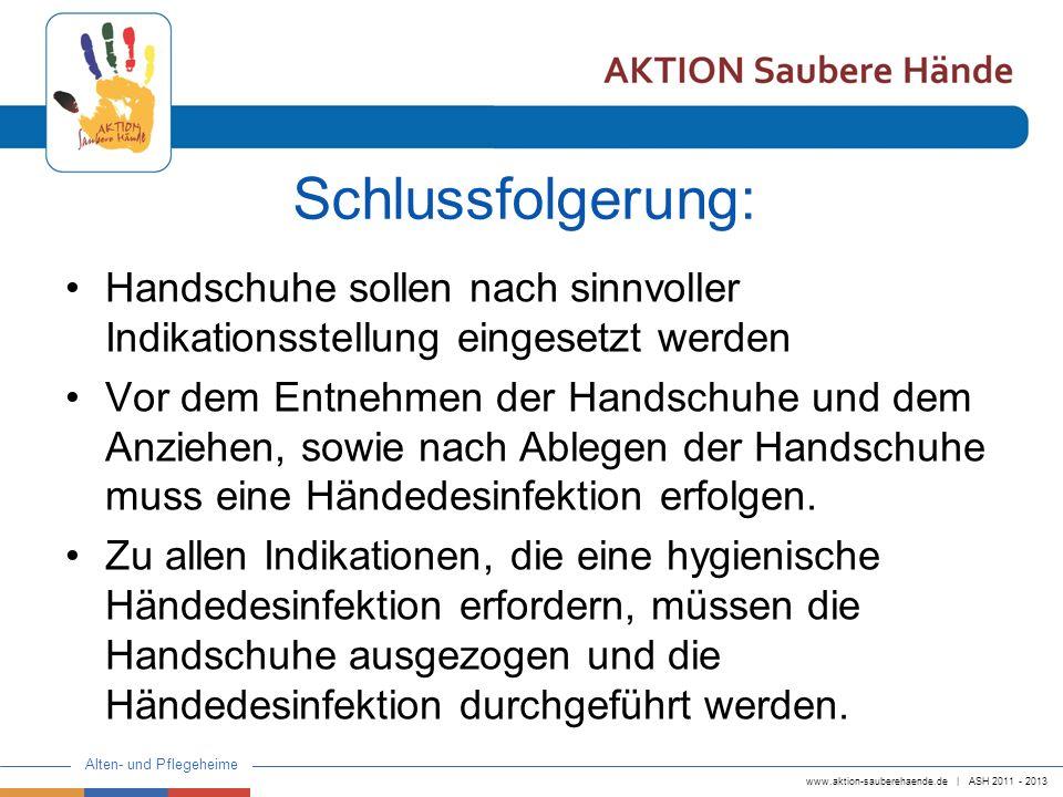 www.aktion-sauberehaende.de | ASH 2011 - 2013 Alten- und Pflegeheime Fazit: Der Einsatz von Handschuhen soll sinnvoll und verantwortungsvoll (für Personal und Bewohner) erfolgen