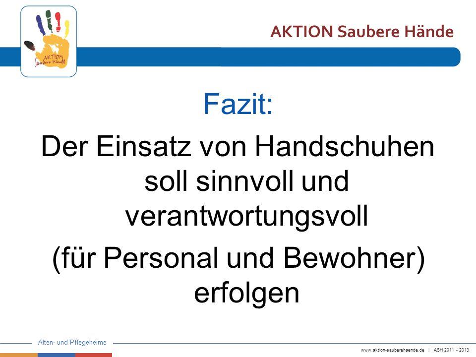 www.aktion-sauberehaende.de | ASH 2011 - 2013 Alten- und Pflegeheime Fazit: Der Einsatz von Handschuhen soll sinnvoll und verantwortungsvoll (für Pers