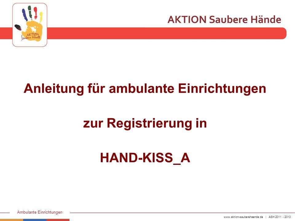 www.aktion-sauberehaende.de | ASH 2011 - 2013 Ambulante Einrichtungen Beachte: Die Anmeldung zu HAND-KISS ist Pflicht Erst nachdem die Anmeldung bei HAND-KISS erfolgt ist, wird Ihre Einrichtung als aktiver Teilnehmer der AKTION Saubere Hände geführt und auf unserer Homepage veröffentlicht.