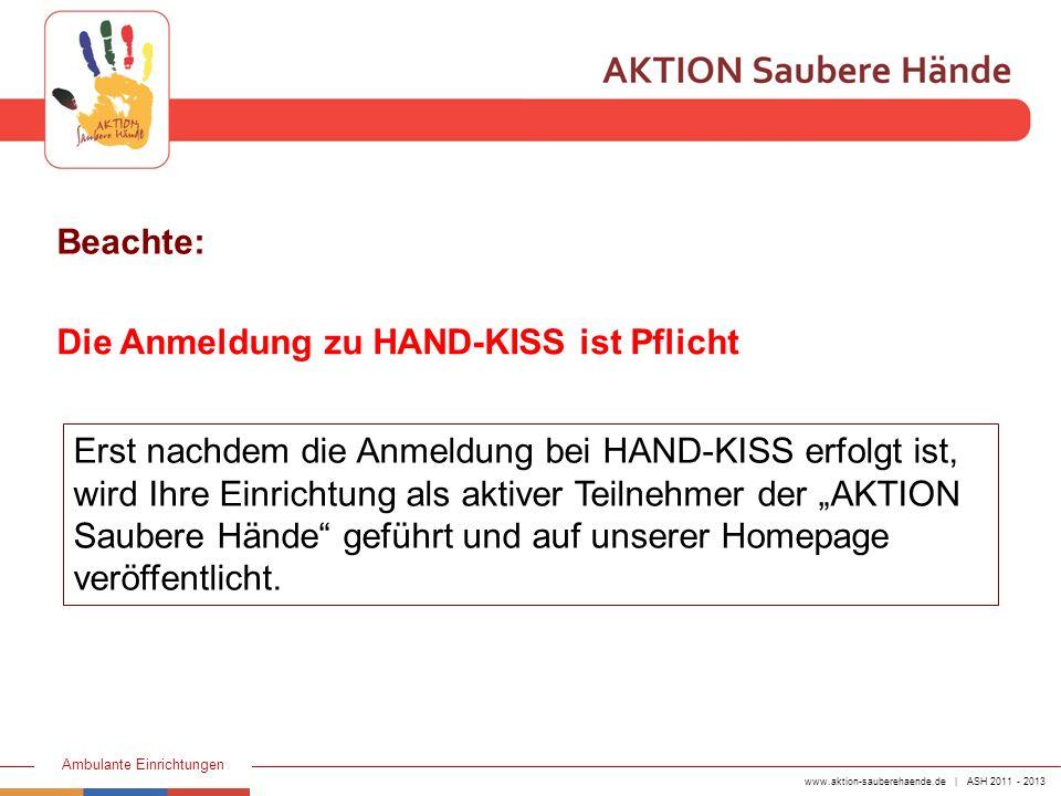 www.aktion-sauberehaende.de | ASH 2011 - 2013 Ambulante Einrichtungen Beachte: Die Anmeldung zu HAND-KISS ist Pflicht Erst nachdem die Anmeldung bei H