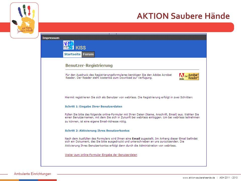 www.aktion-sauberehaende.de | ASH 2011 - 2013 Ambulante Einrichtungen Aktivierung des Benutzerkontos durch webKess Benutzerdaten eingeben Bestätigung per e-Mail Formular ausdrucken, unterschreiben und per Post versenden Benutzerregistrierung Info erfolgt per e-Mail