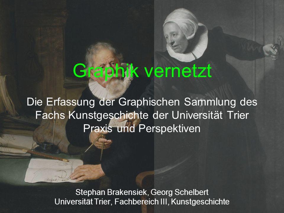 Graphik vernetzt Die Erfassung der Graphischen Sammlung des Fachs Kunstgeschichte der Universität Trier Praxis und Perspektiven Stephan Brakensiek, Ge