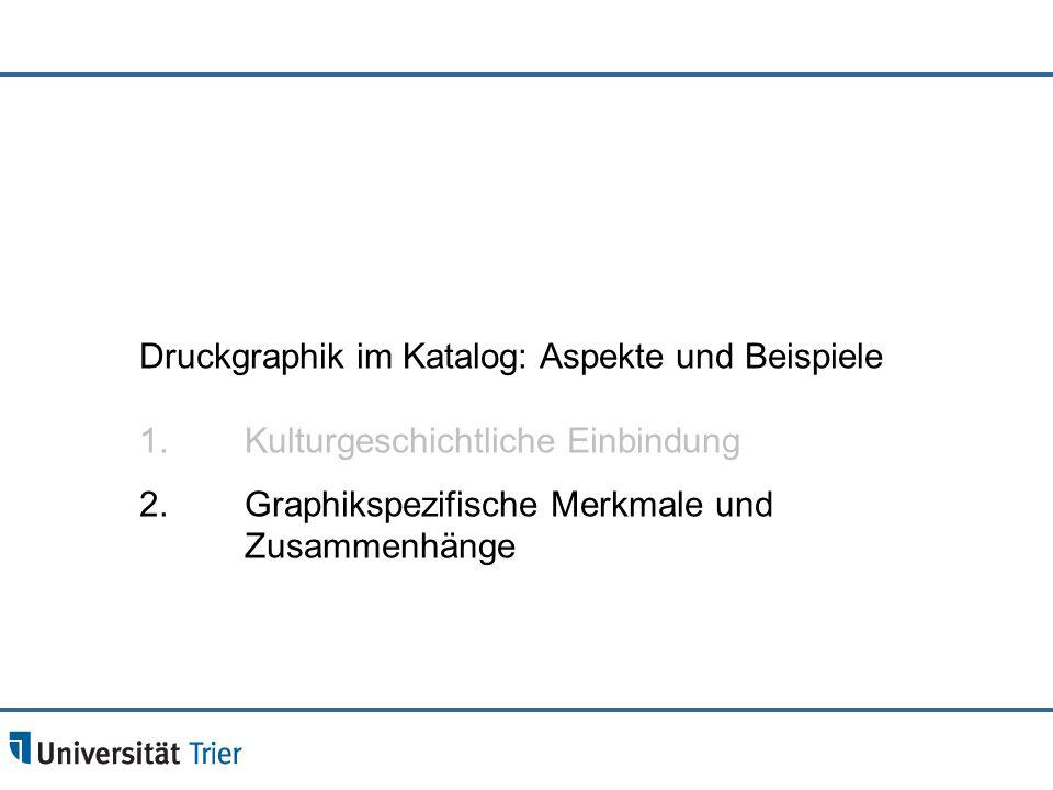 Druckgraphik im Katalog: Aspekte und Beispiele 1. Kulturgeschichtliche Einbindung 2. Graphikspezifische Merkmale und Zusammenhänge