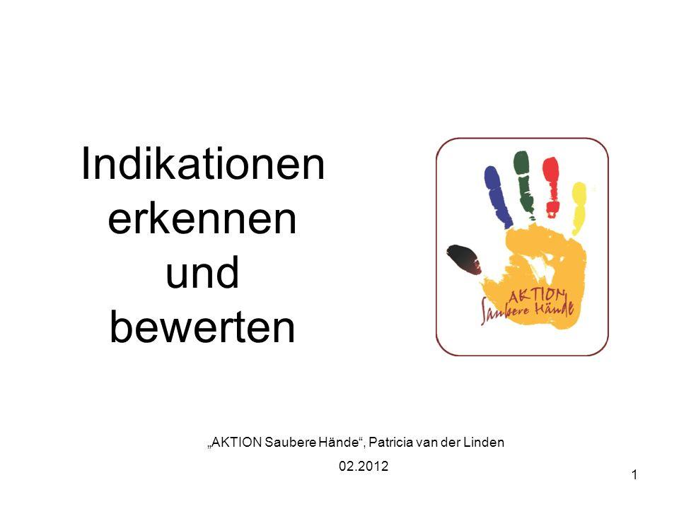 1 Indikationen erkennen und bewerten AKTION Saubere Hände, Patricia van der Linden 02.2012