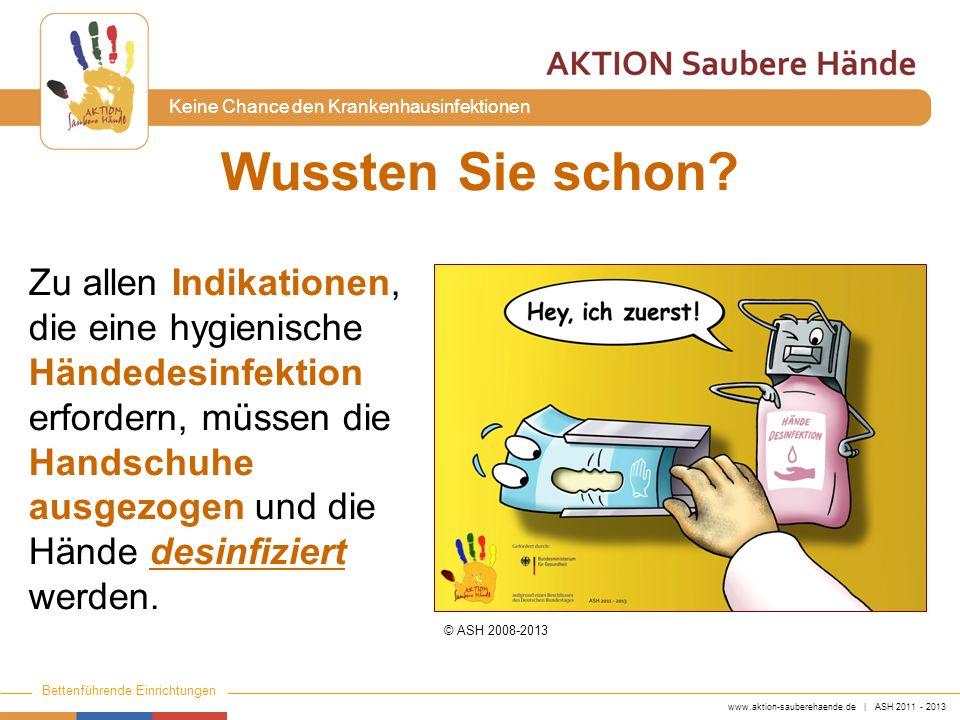 www.aktion-sauberehaende.de | ASH 2011 - 2013 Bettenführende Einrichtungen Keine Chance den Krankenhausinfektionen Wussten Sie schon? Zu allen Indikat
