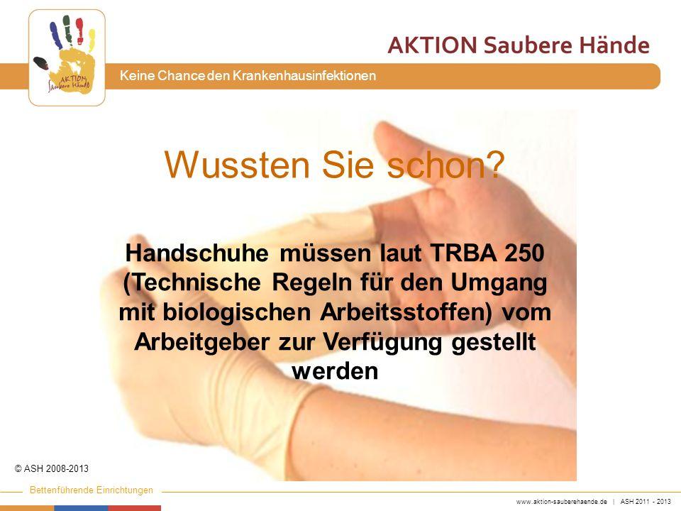 www.aktion-sauberehaende.de | ASH 2011 - 2013 Bettenführende Einrichtungen Keine Chance den Krankenhausinfektionen Wussten Sie schon? Handschuhe müsse