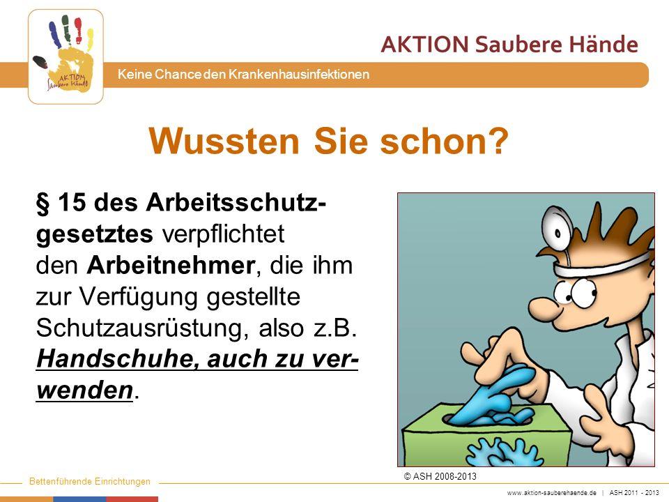 www.aktion-sauberehaende.de | ASH 2011 - 2013 Bettenführende Einrichtungen Keine Chance den Krankenhausinfektionen Wussten Sie schon? § 15 des Arbeits