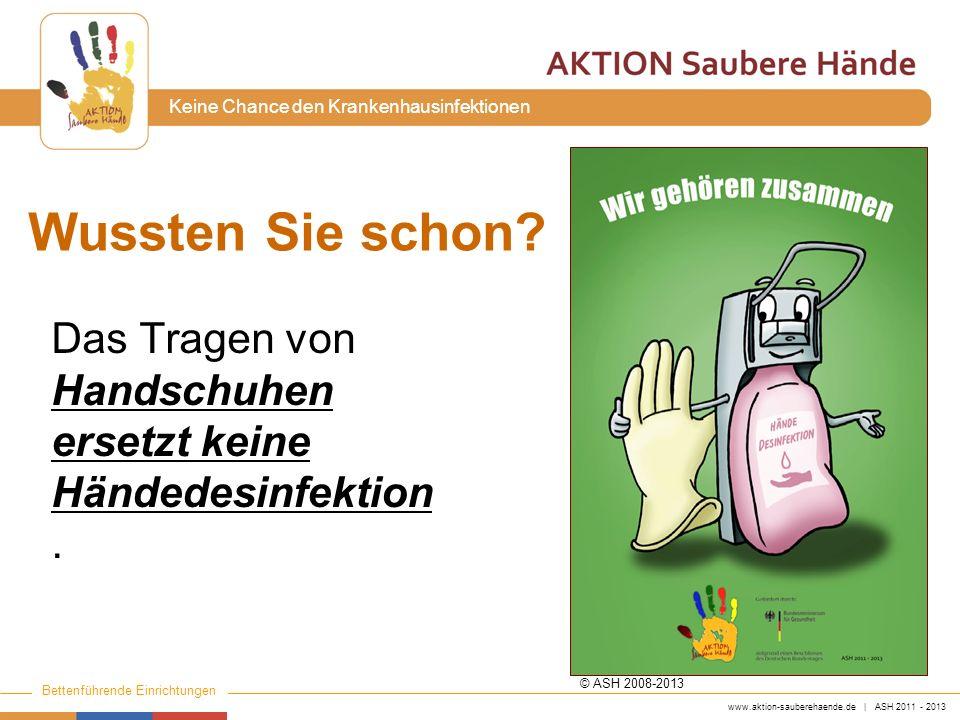 www.aktion-sauberehaende.de | ASH 2011 - 2013 Bettenführende Einrichtungen Keine Chance den Krankenhausinfektionen Wussten Sie schon? Das Tragen von H