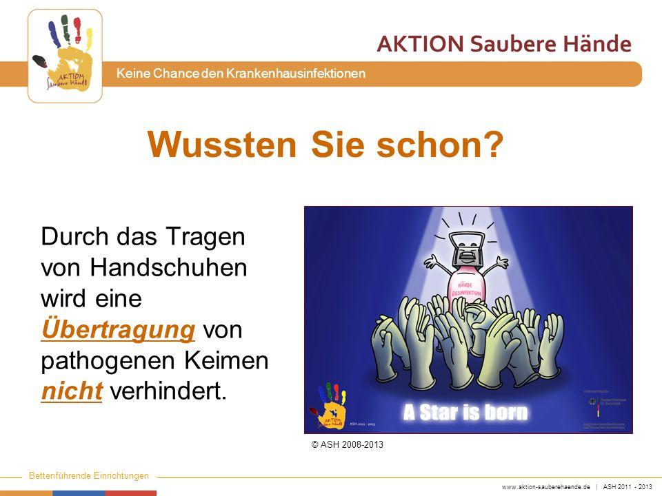 www.aktion-sauberehaende.de | ASH 2011 - 2013 Bettenführende Einrichtungen Keine Chance den Krankenhausinfektionen Wussten Sie schon? Durch das Tragen