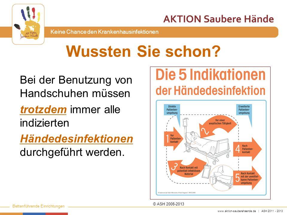 www.aktion-sauberehaende.de | ASH 2011 - 2013 Bettenführende Einrichtungen Keine Chance den Krankenhausinfektionen Wussten Sie schon? Bei der Benutzun
