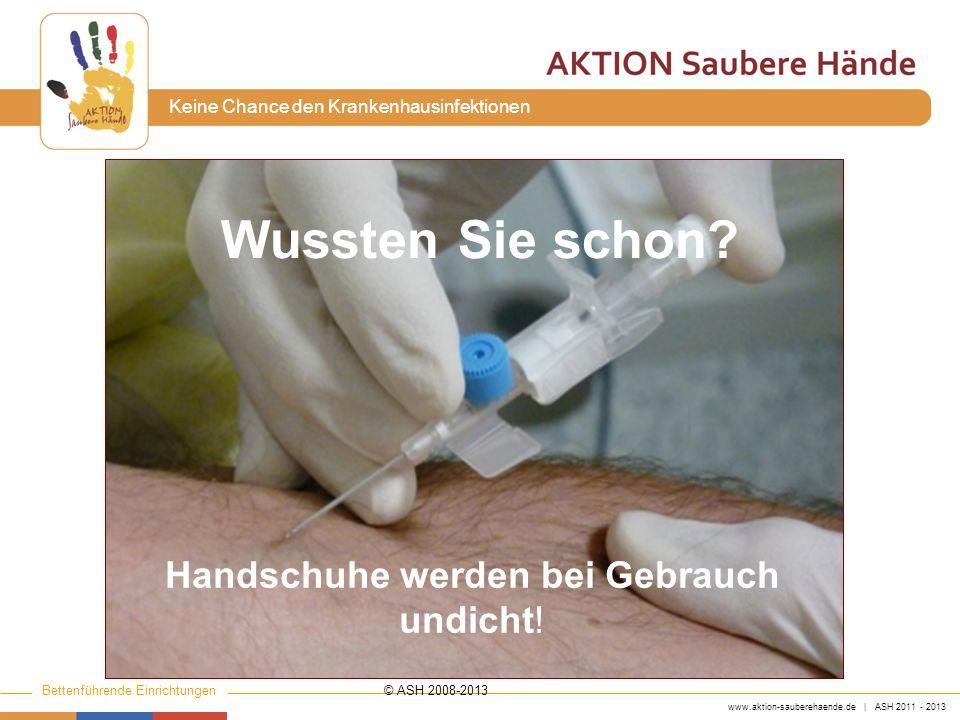 www.aktion-sauberehaende.de | ASH 2011 - 2013 Bettenführende Einrichtungen Keine Chance den Krankenhausinfektionen Wussten Sie schon? Handschuhe werde