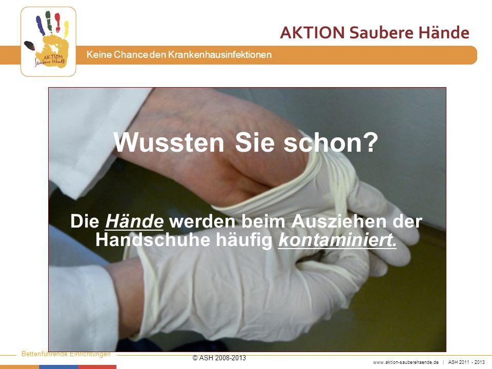 www.aktion-sauberehaende.de | ASH 2011 - 2013 Bettenführende Einrichtungen Keine Chance den Krankenhausinfektionen Vor dem Entnehmen der Handschuhe und dem Anziehen, sowie nach Ablegen der Handschuhe muss eine Händedesinfektion erfolgen.