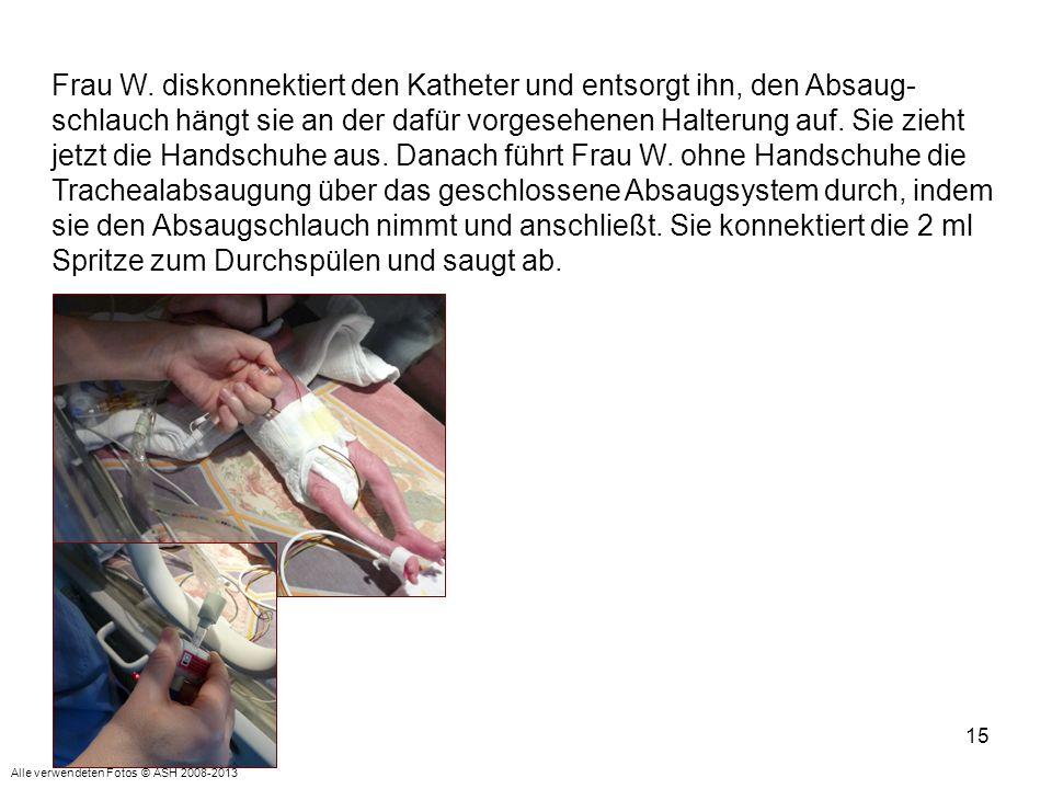15 Frau W. diskonnektiert den Katheter und entsorgt ihn, den Absaug- schlauch hängt sie an der dafür vorgesehenen Halterung auf. Sie zieht jetzt die H