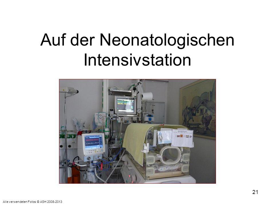 21 Auf der Neonatologischen Intensivstation Alle verwendeten Fotos © ASH 2008-2013