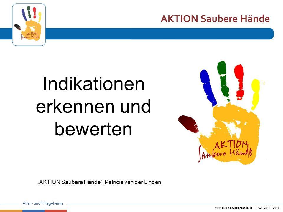 www.aktion-sauberehaende.de | ASH 2011 - 2013 Alten- und Pflegeheime Indikationen erkennen und bewerten AKTION Saubere Hände, Patricia van der Linden