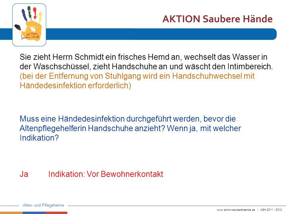 www.aktion-sauberehaende.de | ASH 2011 - 2013 Alten- und Pflegeheime Sie zieht Herrn Schmidt ein frisches Hemd an, wechselt das Wasser in der Waschsch