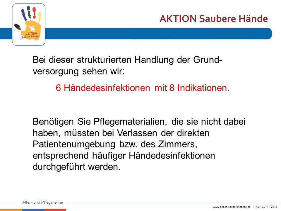www.aktion-sauberehaende.de | ASH 2011 - 2013 Alten- und Pflegeheime Bei dieser strukturierten Handlung der Grund- versorgung sehen wir: 6 Händedesinf