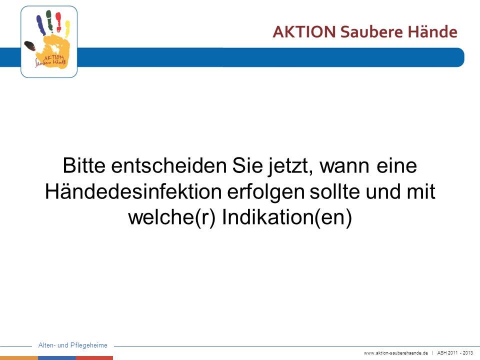 www.aktion-sauberehaende.de | ASH 2011 - 2013 Alten- und Pflegeheime Bitte entscheiden Sie jetzt, wann eine Händedesinfektion erfolgen sollte und mit