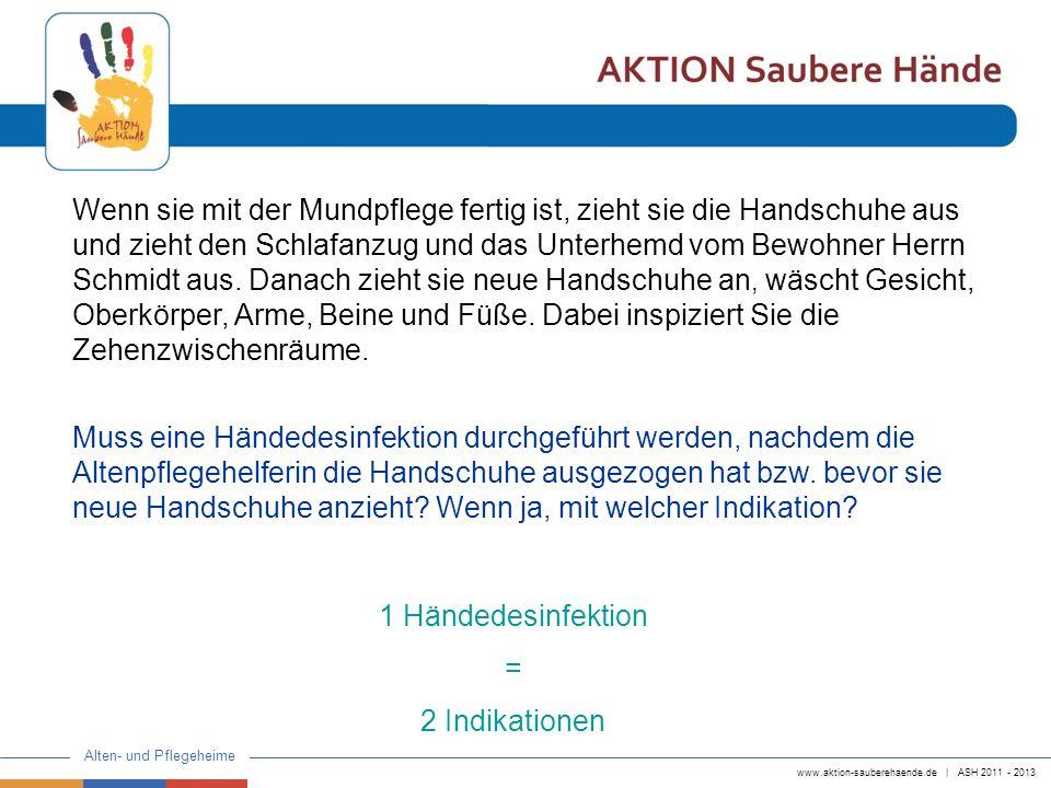 www.aktion-sauberehaende.de | ASH 2011 - 2013 Alten- und Pflegeheime Sie zieht Herrn Schmidt ein frisches Hemd an, wechselt das Wasser in der Waschschüssel, zieht Handschuhe an und wäscht den Intimbereich.